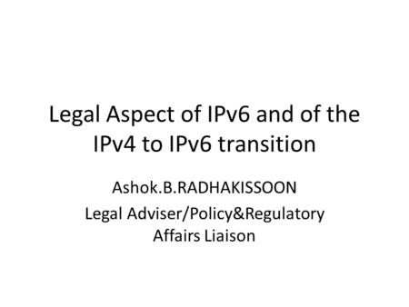 Legal Aspect of IPv6 and of the IPv4 to IPv6 transition Ashok.B.RADHAKISSOON Legal Adviser/Policy&Regulatory Affairs Liaison.