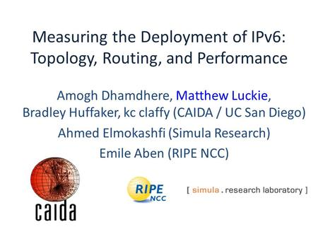 Measuring the Deployment of IPv6: Topology, Routing, and Performance Amogh Dhamdhere, Matthew Luckie, Bradley Huffaker, kc claffy (CAIDA / UC San Diego)
