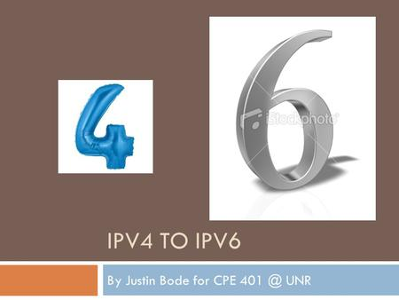 IPV4 TO IPV6 By Justin Bode for CPE UNR. Introduction  Why do we need a new version of IP?  What does IPv6 look like?  New features of IPv6 