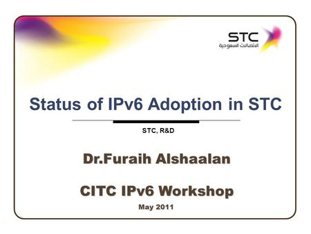 Industrial Development, R&D Page 1 May 2011 Status of IPv6 Adoption in STC STC, R&D CITC IPv6 Workshop Dr.Furaih Alshaalan.