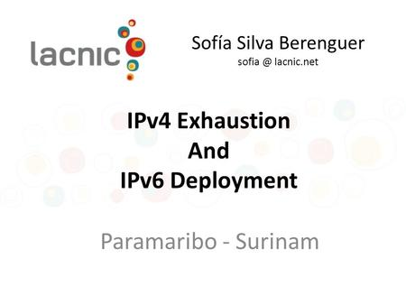 Sofía Silva Berenguer lacnic.net Paramaribo - Surinam IPv4 Exhaustion And IPv6 Deployment.