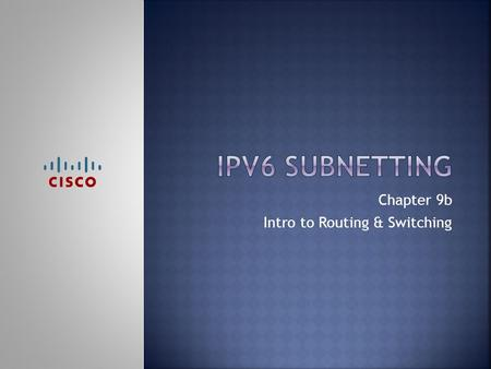 Chapter 9b Intro to Routing & Switching.  Upon completion of this chapter, you should be able to:  Identify an IPv6 address  Identify the prefix, subnet.