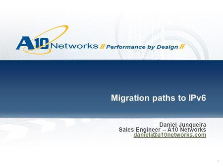 1 Migration paths to IPv6 Daniel Junqueira Sales Engineer – A10 Networks