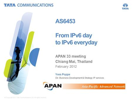 © Copyright 2011 Tata Communications Ltd. All rights reserved. 1 AS6453 From IPv6 day to IPv6 everyday APAN 33 meeting Chiang Mai, Thailand February 2012.