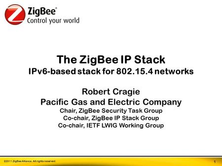 ©2011 ZigBee Alliance. All rights reserved. 1 The ZigBee IP Stack IPv6-based stack for 802.15.4 networks Robert Cragie Pacific Gas and Electric Company.