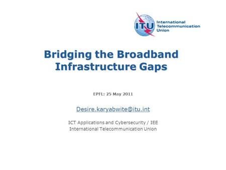 Bridging the Broadband Infrastructure Gaps EPFL: 25 May 2011 ICT Applications and Cybersecurity / IEE International Telecommunication.