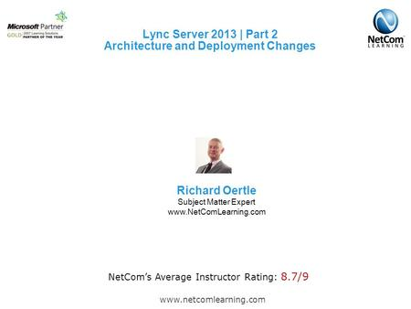 Lync Server 2013 | Part 2 Architecture and Deployment Changes www.netcomlearning.com NetCom's Average Instructor Rating: 8.7/9 Richard Oertle Subject Matter.