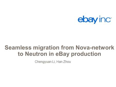 Seamless migration from Nova-network to Neutron in eBay production Chengyuan Li, Han Zhou.