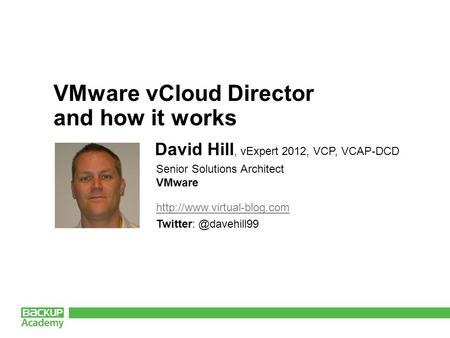 VMware vCloud Director and how it works David Hill, vExpert 2012, VCP, VCAP-DCD Senior Solutions Architect.