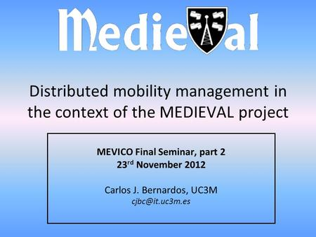 Distributed mobility management in the context of the MEDIEVAL project MEVICO Final Seminar, part 2 23 rd November 2012 Carlos J. Bernardos, UC3M