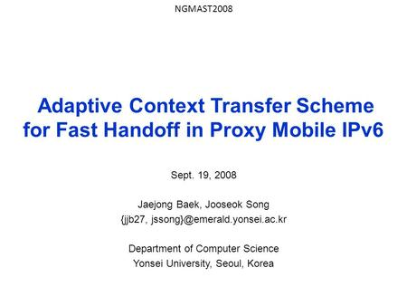 Adaptive Context Transfer Scheme for Fast Handoff in Proxy Mobile IPv6 Sept. 19, 2008 Jaejong Baek, Jooseok Song {jjb27, Department.