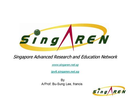 Singapore Advanced Research and Education Network www.singaren.net.sg ipv6.singaren.net.sg By A/Prof. Bu-Sung Lee, francis.