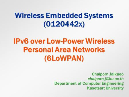 Wireless Embedded Systems (0120442x) IPv6 over Low-Power Wireless Personal Area Networks (6LoWPAN) Chaiporn Jaikaeo chaiporn.j@ku.ac.th Department of.