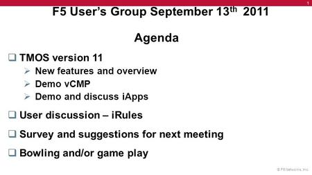 © F5 Networks, Inc. 1 F5 User's Group September 13 th 2011 Agenda  TMOS version 11  New features and overview  Demo vCMP  Demo and discuss iApps 