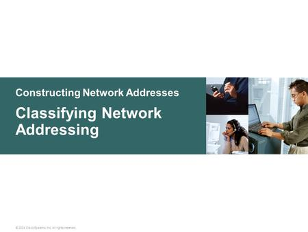 Constructing Network Addresses © 2004 Cisco Systems, Inc. All rights reserved. Classifying Network Addressing.