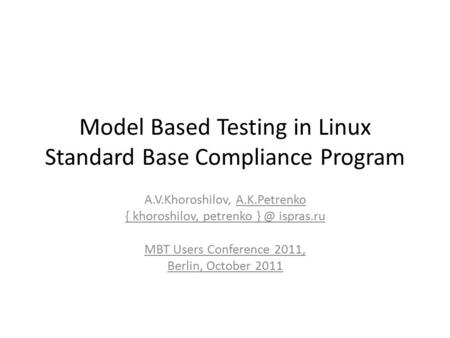 Model Based Testing in Linux Standard Base Compliance Program A.V.Khoroshilov, A.K.Petrenko { khoroshilov, petrenko ispras.ru MBT Users Conference.