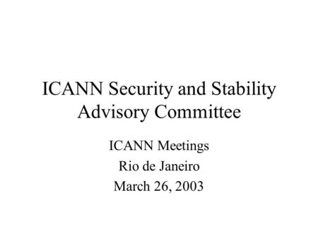 ICANN Security and Stability Advisory Committee ICANN Meetings Rio de Janeiro March 26, 2003.