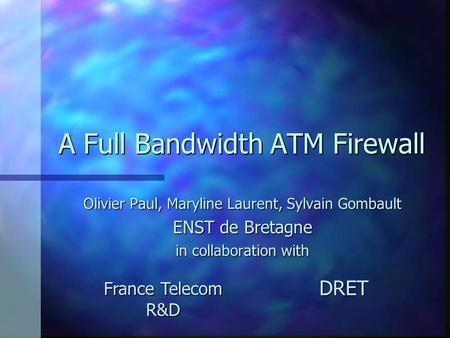 A Full Bandwidth ATM Firewall Olivier Paul, Maryline Laurent, Sylvain Gombault ENST de Bretagne in collaboration with France Telecom R&D DRET.