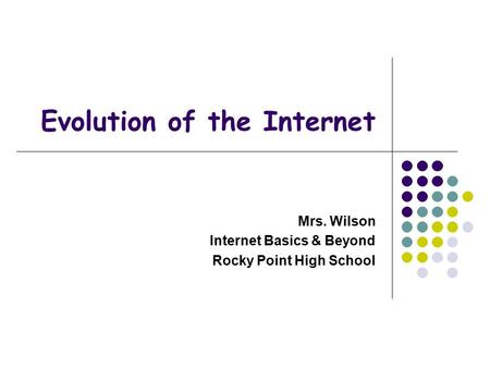 Evolution of the Internet Mrs. Wilson Internet Basics & Beyond Rocky Point High School.