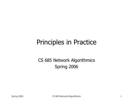 Spring 2006CS 685 Network Algorithmics1 Principles in Practice CS 685 Network Algorithmics Spring 2006.