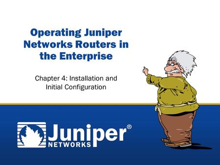 Copyright © 2005 Juniper Networks, Inc. Proprietary and Confidentialwww.juniper.net 4-1 Operating Juniper Networks Routers in the Enterprise Chapter 4: