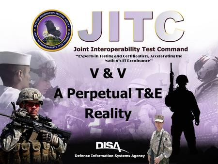 "A Combat Support Agency Defense Information Systems Agency 1 11 V & V A Perpetual T&E Reality ""Experts in Testing and Certification, Accelerating the Nation's."