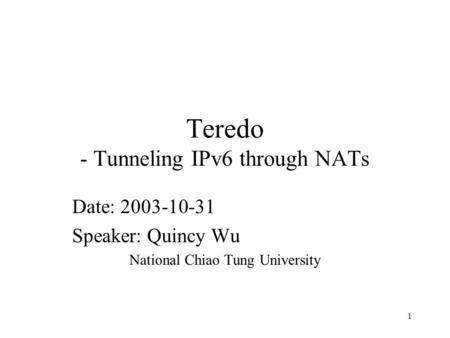 1 Teredo - Tunneling IPv6 through NATs Date: 2003-10-31 Speaker: Quincy Wu National Chiao Tung University.