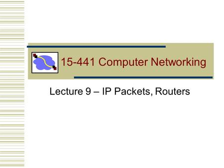 15-441 Computer Networking Lecture 9 – IP Packets, Routers.