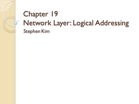 Chapter 19 Network Layer: Logical Addressing Stephen Kim.