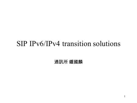 1 SIP IPv6/IPv4 transition solutions 通訊所 鍾國麟. 2 Outline IPV6 transition problem NAT-PT + SIP ALG TZI gateway 3GPP – IMS STUN-Based SIP Proxy.
