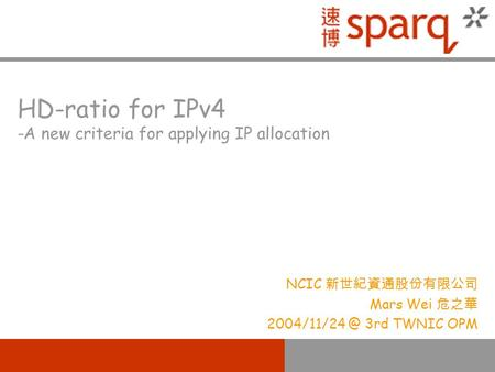 HD-ratio for IPv4 -A new criteria for applying IP allocation NCIC 新世紀資通股份有限公司 Mars Wei 危之華 3rd TWNIC OPM.