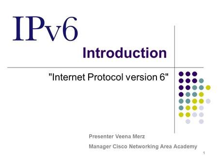 1 Introduction Internet Protocol version 6 Presenter Veena Merz Manager Cisco Networking Area Academy.