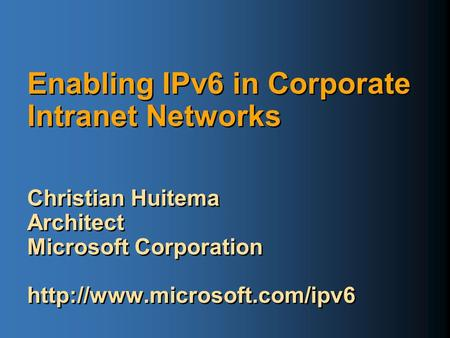 Enabling IPv6 in Corporate Intranet Networks Christian Huitema Architect Microsoft Corporation  Christian Huitema Architect.