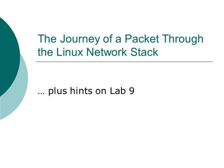 The Journey of a Packet Through the Linux Network Stack … plus hints on Lab 9.