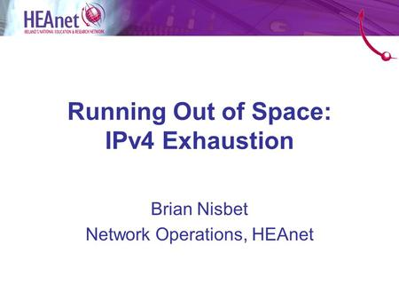 Running Out of Space: IPv4 Exhaustion Brian Nisbet Network Operations, HEAnet.