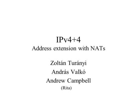 IPv4+4 Address extension with NATs Zoltán Turányi András Valkó Andrew Campbell (Rita)