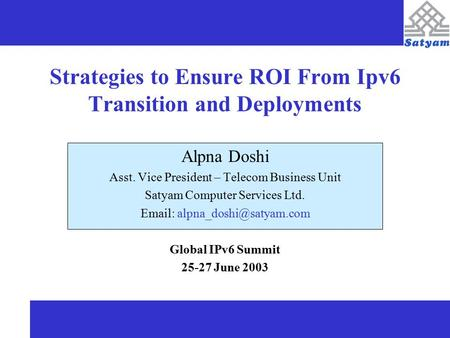 Strategies to Ensure ROI From Ipv6 Transition and Deployments Alpna Doshi Asst. Vice President – Telecom Business Unit Satyam Computer Services Ltd. Email: