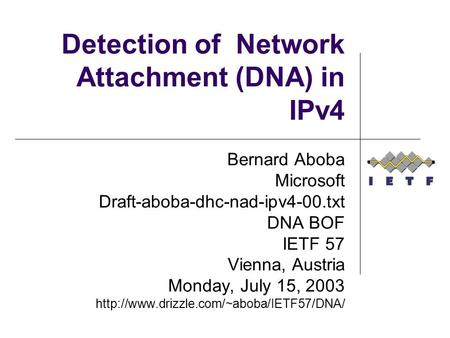 Detection of Network Attachment (DNA) in IPv4 Bernard Aboba Microsoft Draft-aboba-dhc-nad-ipv4-00.txt DNA BOF IETF 57 Vienna, Austria Monday, July 15,