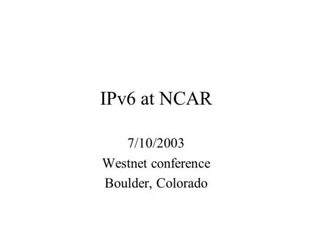 IPv6 at NCAR 7/10/2003 Westnet conference Boulder, Colorado.