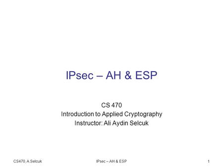 CS470, A.SelcukIPsec – AH & ESP1 CS 470 Introduction to Applied Cryptography Instructor: Ali Aydin Selcuk.