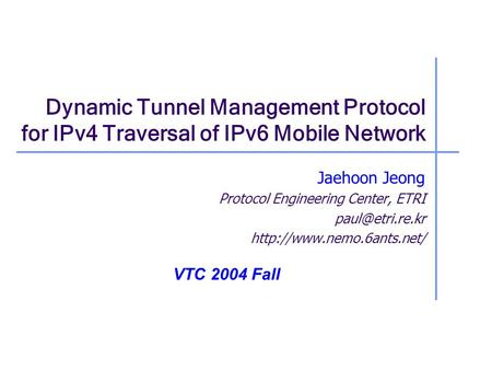 Dynamic Tunnel Management Protocol for IPv4 Traversal of IPv6 Mobile Network Jaehoon Jeong Protocol Engineering Center, ETRI