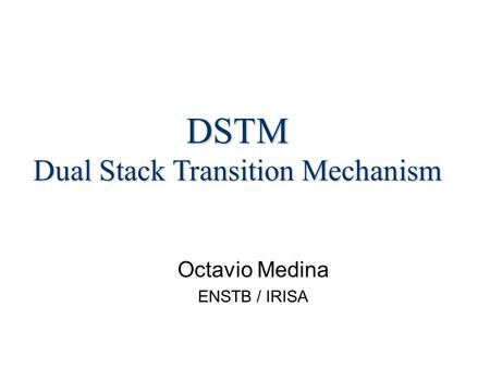 Octavio Medina ENSTB / IRISA DSTM Dual Stack Transition Mechanism.