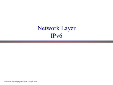 Network Layer IPv6 Slides were original prepared by Dr. Tatsuya Suda.