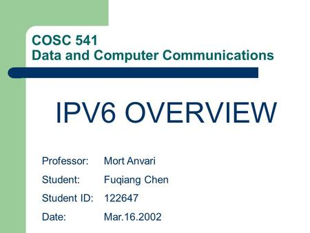 COSC 541 Data and Computer Communications IPV6 OVERVIEW Professor:Mort Anvari Student: Fuqiang Chen Student ID:122647 Date:Mar.16.2002.