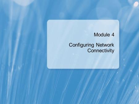 Module 4 Configuring Network Connectivity. Module Overview Configuring IPv4 Network Connectivity Configuring IPv6 Network Connectivity Implementing Automatic.