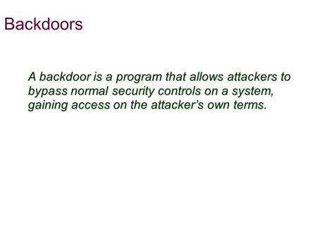 Backdoors A backdoor is a program that allows attackers to bypass normal security controls on a system, gaining access on the attacker's own terms.