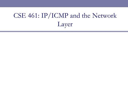 CSE 461: IP/ICMP and the Network Layer. Next Topic  Focus:  How do we build large networks?  Introduction to the Network layer  Internetworks  Service.