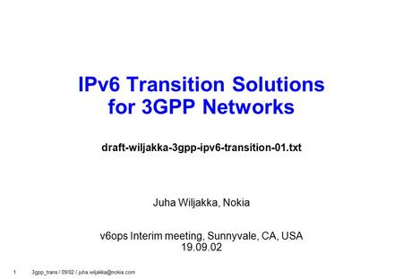 1 3gpp_trans / 09/02 / IPv6 Transition Solutions for 3GPP Networks draft-wiljakka-3gpp-ipv6-transition-01.txt Juha Wiljakka, Nokia.