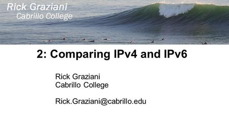 2: Comparing IPv4 and IPv6 Rick Graziani Cabrillo College