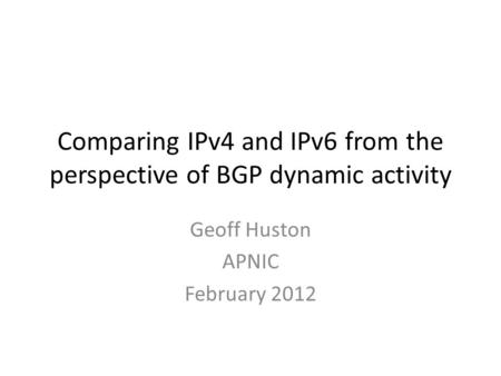 Comparing IPv4 and IPv6 from the perspective of BGP dynamic activity Geoff Huston APNIC February 2012.